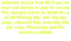Internet access Free Wi-Fi use on your own device or pay for access PCs charges starts at 30min for a £1.00 Printing blk/ wht 20p per page, coloured 50p, scanning 50p per copy. Photocopy and Fax service available