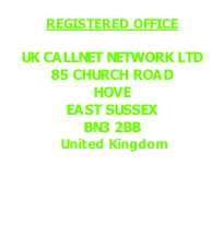REGISTERED OFFICE  UK CALLNET NETWORK LTD 85 CHURCH ROAD HOVE EAST SUSSEX BN3 2BB  United Kingdom